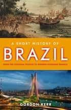 A Short History of Brazil - From Pre-Colonial Peoples to Modern Economic Miracle ebook by Gordon Kerr