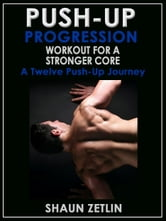Push-up Progression Workout for a Stronger Core: A Twelve Push-up Journey ebook by Shaun Zetlin