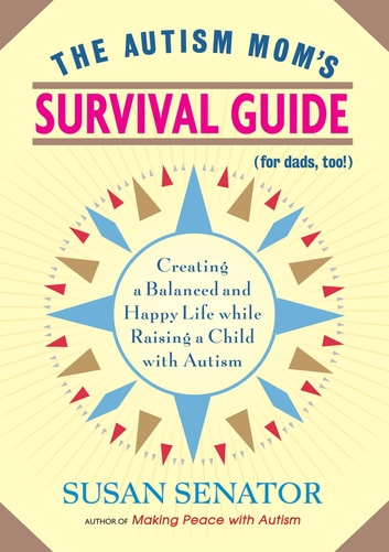 The Autism Mom's Survival Guide (for Dads, too!) - Creating a Balanced and Happy Life While Raising a Child with Autism ebook by Susan Senator
