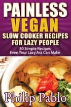 Painless Vegan Slow Cooker Recipes For Lazy People: 50 Simple Vegan Cooker Recipes Even Your Lazy Azz Can Cook ebook by Phillip Pablo
