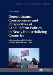 Determinants, Consequences and Perspectives of Land Reform Politics in Newly Industrializing Countries - A Comparison of the Indian and the South African Case ebook by David Betge