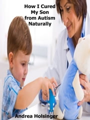 How I Cured My Son from Autism Naturally ebook by Andrea Holsinger