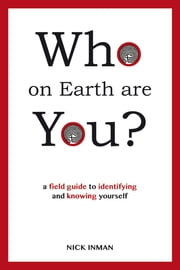 Who on Earth Are You? - A field Guide to Identifying and Knowing Yourself ebook by Nick Inman