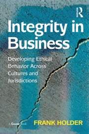 Integrity in Business - Developing Ethical Behavior Across Cultures and Jurisdictions ebook by Frank Holder