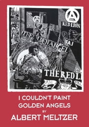 I COULDN'T PAINT GOLDEN ANGELS - Sixty Years of Commonplace Life and Anarchist Agitation ebook by Albert Meltzer