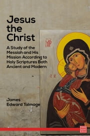 Jesus the Christ A Study of the Messiah and His Mission According to Holy Scriptures Both Ancient and Modern ebook by James Edward Talmage