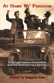 At Hame Wi' Freedom - Assays on Hamish Henderson and the Scottish Folk Revival ebook by Eberhard Bort,Pino Mereu,Owen Dudley Edwards
