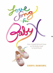 Love Song For Baby X - How I Stayed (Almost) Sane on the Rocky Road to Parenthood ebook by Cheryl Dumesnil