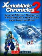 Xenoblade Chronicles 2, Special Edition, Characters, Rare Blades, Pyra, Walkthrough, Game Guide Unofficial ebook by Josh Abbott