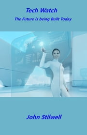 Tech Watch: The Future is being Built Today ebook by John Stilwell