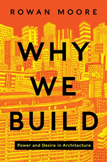 Why We Build - Power and Desire in Architecture ebook by Rowan Moore