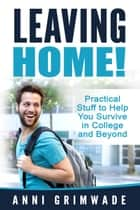 Leaving Home! (U.S) Practical Stuff to Help You Survive in College and Beyond ebook by Anni Grimwade