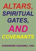 Altars, Spiritual Gates, and Covenants ebook by Godsword Godswill Onu