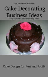 Cake Decorating Business Ideas: Cake Design for Fun and Profit - Easy Cupcake and Cake Decorating Techniques and Ideas ebook by Elizabeth Stewart