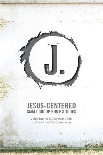 Jesus-Centered Small Group Bible Studies (Leader Guide) - 7 Sessions for Discovering Jesus in the Old and New Testaments ebook by