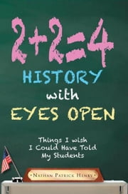 2+2=4 History with Eyes Open - Things I wish I Could Have Told My Students ebook by Nathan Patrick Henry