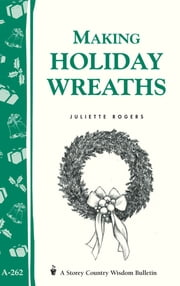 Making Holiday Wreaths - Storey's Country Wisdom Bulletin A-262 ebook by Juliette Rogers