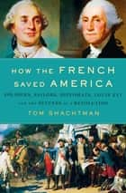 How the French Saved America - Soldiers, Sailors, Diplomats, Louis XVI, and the Success of a Revolution ebook by Tom Shachtman