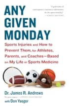 Any Given Monday - Sports Injuries and How to Prevent Them for Athletes, Parents, and Coaches - Based on My Life in Sports Medicine ebook by James R. Andrews, M.D., Don Yaeger