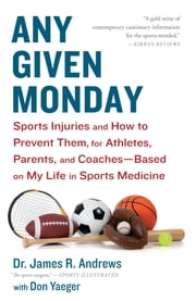 Any Given Monday - Sports Injuries and How to Prevent Them for Athletes, Parents, and Coaches - Based on My Life in Sports Medicine ebook by Don Yaeger,James R. Andrews, M.D.