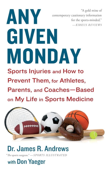 Any Given Monday - Sports Injuries and How to Prevent Them for Athletes, Parents, and Coaches - Based on My Life in Sports Medicine ebook by James R. Andrews, M.D.