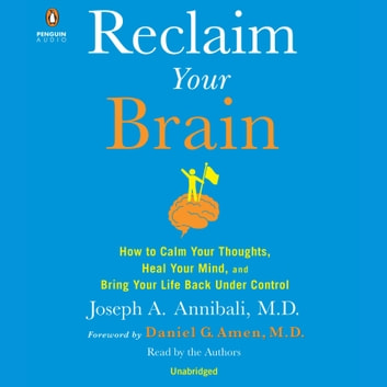 Reclaim Your Brain - How to Calm Your Thoughts, Heal Your Mind, and Bring Your Life Back Under Control audiobook by Joseph A. Annibali, MD
