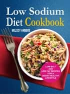 Low Sodium Diet Cookbook: Low Salt And Low Fat Recipes For A Heart-Healthy Lifestyle ebook by Melody Ambers