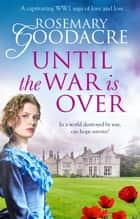 Until the War is Over - A captivating WW1 saga of love and loss ebook by Rosemary Goodacre