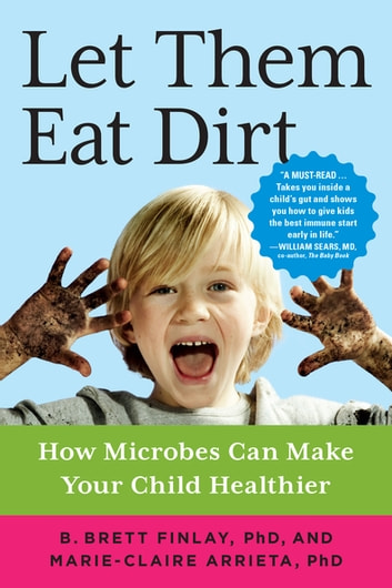 Let Them Eat Dirt - How Microbes Can Make Your Child Healthier ebook by Dr. B. Brett Finlay, OC, PhD,Dr. Marie-Claire Arrieta, PhD