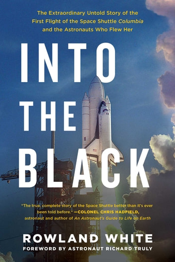 Into the Black - The Extraordinary Untold Story of the First Flight of the Space Shuttle Columbia and the Astronauts Who Flew Her ebook by Rowland White