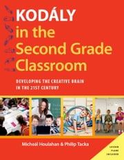 Kod?ly in the Second Grade Classroom - Developing the Creative Brain in the 21st Century ebook by Micheal Houlahan,Philip Tacka