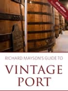 Richard Mayson's guide to vintage port ebook by Richard Mayson, Louis Roederer International Wine Feature Writer of the Year 2015