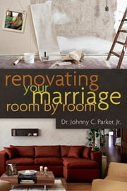 Renovating Your Marriage Room by Room ebook by Dr. Johnny C. Parker, Jr