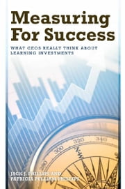 Measuring for Success - What CEOs Really Think About Learning Investments ebook by Phillips, Jack J.;Patricia Phillips