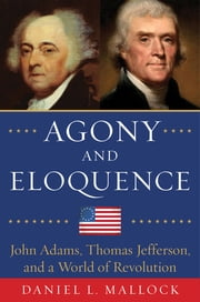 Agony and Eloquence - John Adams, Thomas Jefferson, and a World of Revolution ebook by Daniel L. Mallock