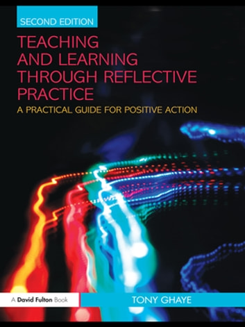 Teaching and Learning through Reflective Practice - A Practical Guide for Positive Action ebook by Tony Ghaye