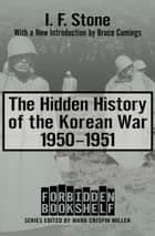 The Hidden History of the Korean War - 1950–1951 ebook by Mark Crispin Miller, I. F. Stone, Bruce Cumings