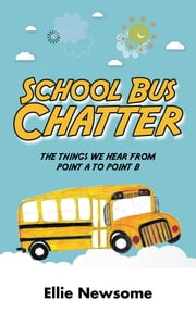 School Bus Chatter - the things we hear from point a to point b ebook by Ellie Newsome