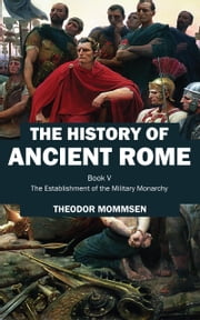 The History of Ancient Rome - Book V: The Establishment of the Military Monarchy ebook by Theodor Mommsen
