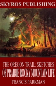 The Oregon Trail: Sketches of Prairie and Rocky-Mountain Life ebook by Francis Parkman