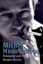Michel Houellebecq - Humanity and its Aftermath ebook by Douglas Morrey