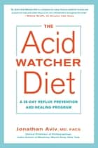 The Acid Watcher Diet - A 28-Day Reflux Prevention and Healing Program ebook by Jonathan Aviv, MD, FACS