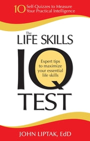 The Life Skills IQ Test - 10 Self-Quizzes to Measure Your Practical Intelligence ebook by John Liptak