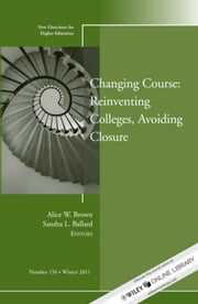 Changing Course: Reinventing Colleges, Avoiding Closure - New Directions for Higher Education, Number 156 ebook by Alice W. Brown,Sandra L. Ballard