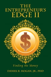 The Entrepreneurs Edge II - Finding the Money ebook by Daniel R. Hogan Jr., PhD