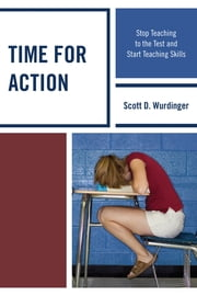 Time for Action - Stop Teaching to the Test and Start Teaching Skills ebook by Scott D. Wurdinger