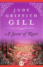 A Scent of Roses ebook by Judy Griffith Gill