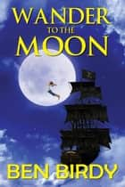 Wander to the Moon ebook by Ben Birdy