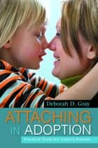 Attaching in Adoption - Practical Tools for Today's Parents eBook by Deborah D. Gray