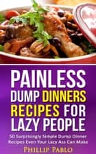 Painless Dump Dinners Recipes For Lazy People: 50 Surprisingly Simple Dump Dinner Recipes Even Your Lazy Ass Can Make ebook by Phillip Pablo